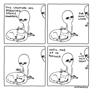 Pets until one of us perishes.: THIS CREATURE HAS  REQUESTED  GENTLE  FOR  HANDPATS  How  LONG  UNTIL ONE  oF US  A  LIFE  WELL  PERISHES  SPENT  NATHANWPYLE Pets until one of us perishes.
