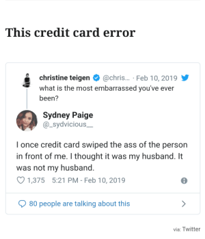 Ass, Twitter, and What Is: This credit card error  christine teigen  @chris... Feb 10, 2019  what is the most embarrassed you've ever  been?  Sydney Paige  @_sydvicious  I once credit card swiped the ass of the person  in front of me. I thought it wass my husband. It  was not my husband.  1,375 5:21 PM - Feb 10, 2019  80 people are talking about this  via: Twitter