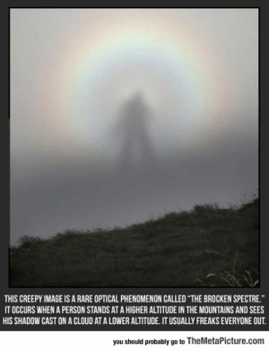 Club, Creepy, and Tumblr: THIS CREEPY IMAGE IS A RARE OPTICAL PHENOMENON CALLED THE BROCKEN SPECTRE  IT OCCURS WHEN A PERSON STANDS AT A HIGHER ALTITUDE IN THE MOUNTAINS AND SEES  HIS SHADOW CAST ON A CLOUD AT A LOWER ALTITUDE. IT USUALLY FREAKS EVERYONE OUT  you should probably go to TheMetaPicture.com laughoutloud-club:  This Is So Creepy
