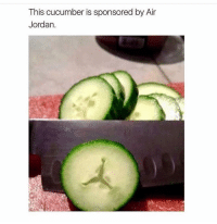Air Jordan, Jordans, and Memes: This cucumber is sponsored by Air  Jordan. The way the world works ___________________________________________________________ FREE UBER RIDE SHENG6 www.instagram.com-isawitandii @itsshenell galdembanter dt ___________________________________________________________