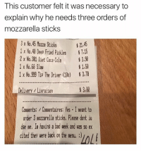 Coca-Cola, Funny, and Meme: This customer felt it was necessary to  explain why he needs three orders of  mozzarella sticks  3 x No.45 Mozza Stick5  21,45  x No.40 Deep Fried pickles  7,15  2 x No.301 Diet Coca-Cola  3,90  1 x No.60 Slau  1,50  1 x No.999 Tip The Driver (10i) 3,70  300  Delivery Livraison  Comments: Commentaires: Yes I meant to  order 3 mozzarella sticks, Please dont ju  dse me, In having a bad week and vas so ex  cited they were back on the menu, :)IA Sometimes you just need three orders of mozzarella sticks (@memes)
