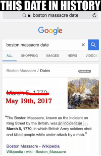 """Cavs, Google, and News: THIS DATE IN HISTORY  a boston massacre date  Google  boston massacre date  ALL.  SHOPPING  IMAGES  NEWS  VIDEOS  Boston Massacre Dates  NBAMEMES  May 19th, 2017  The Boston Massacre, known as the Incident on  o  King Street by the British, was an incident on  March 5, 1770, in which British Army soldiers shot  and killed people while under attack by a mob.""""  Boston Massacre Wikipedia  Wikipedia wiki Boston Massacre Cavs rewriting history. Credit: Aaron Kenn Dacanay https://t.co/koNXlumxk6"""