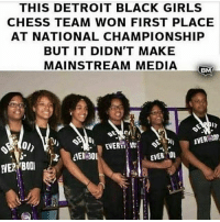Dope 🙌🏽 congrats! 💯 detroitvseverybody 👌🏽: THIS DETROIT BLACK GIRLS  CHESS TEAM WON FIRST PLACE  AT NATIONAL CHAMPIONSHIP  BUT IT DIDN'T MAKE  MAINSTREAM MEDIA  e0n  EVER Dope 🙌🏽 congrats! 💯 detroitvseverybody 👌🏽