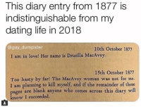 Dating, Life, and Love: This diary entry from 1877 is  indistinguishable from my  dating life in 2018  @gay_dumpster  10th October 1877  I am in love! Her name is Drusilla MacAvoy.  I5th October 1877  Too hasty by far! The MacAvoy woman was not for me.  I am planning to kill myself, and if the remainder of these  ages are blank anyone who comes across this diary will  know I succeeded Different times same problems via /r/memes https://ift.tt/2Ss4Upk