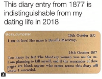 Anaconda, Dating, and Life: This diary entry from 1877 is  indistinguishable from my  dating life in 2018  @gay_dumpster  10th October 1877  I am in love! Her name is Drusilla MacAvoy.  15th October 1877  Too hasty by far! The MacAvoy woman was not for me.  I am planning to kill myself, and if the remainder of these  pages are blank anyone who comes across this diary will  know I succeeded. If you can find a women named Drusilla, I will 100% agree with this. You need your required daily intake of memes! Follow @nochillmemes for help now!
