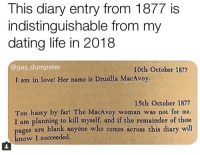Dating, Life, and Love: This diary entry from 1877 is  indistinguishable from my  dating life in 2018  @gay_dumpster  10th October 1877  I am in love! Her name is Drusilla MacAvoy.  15th October 1877  Too hasty by far! The MacAvoy woman was not for me.  I am planning to kill myself, and if the remainder of these  ages are blank anyone who comes across this diary will  know I succeeded. meirl