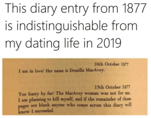me_irl: This diary entry from 1877  is indistinguishable from  my dating life in 2019  I0th October 1877  I am in love! Her name is Drusilla MacAvoy.  15th October 1877  Too hasty by far! The MacAvoy  I am planning to kill myself, and if the remainder of these  are blank anyone who comes across this diary will  woman was not for me.  pages  know I succeeded. me_irl