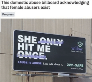 Now this right here is beautiful: This domestic abuse billboard acknowledging  that female abusers exist  Progress  SHE ONLY  HIT ME  ONCE.  willow  D Vele Ce  ABUSE IS ABUSE. Let's talk about it.  222-SAFE  Willew CenterNY  AR SO064 Now this right here is beautiful