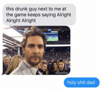 Dad, Drunk, and Funny: this drunk guy next to me at  the game keeps saying Alright  Alright Alright  SAP  rgraytang  holy shit dad oh shit! https://t.co/Y7KhpKa1RK