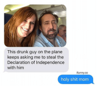 (@drgrayfang x @ifunny.co): This drunk guy on the plane  keeps asking me to steal the  Declaration of Independence  with him  ifunny.co  holy shit mom (@drgrayfang x @ifunny.co)