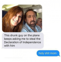 Nicholas Cage looks like he just finished a 20 year sentence for stealing The Declaration of Independence and I AM HERE FOR IT: This drunk guy on the plane  keeps asking me to steal the  Declaration of Independence  with him  holy shit mom Nicholas Cage looks like he just finished a 20 year sentence for stealing The Declaration of Independence and I AM HERE FOR IT