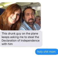 Follow @lolpickupliness if you love to laugh! @lolpickupliness 😂❤️: This drunk guy on the plane  keeps asking me to steal the  Declaration of Independence  with him  holy shit mom Follow @lolpickupliness if you love to laugh! @lolpickupliness 😂❤️