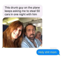 drunk guy: This drunk guy on the plane  keeps asking me to steal 50  cars in one night with him  daylang  Holy shit mom