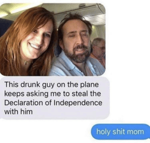 Must get to the Declaration of Independence: This drunk guy on the plane  keeps asking me to steal the  Declaration of Independence  with him  holy shit mom Must get to the Declaration of Independence