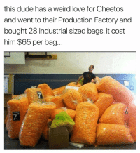 Cheetos, Dude, and Funny: this dude has a weird love for Cheetos  and went to their Production Factory and  bought 28 industrial sized bags. it cost  him $65 per bag.. Why does this sound like the beginning of a math problem that seems simple just to end up being complicated as shit. https://t.co/XITbAElfSy
