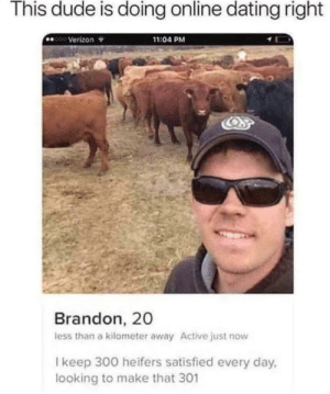 Yep: This dude is doing online dating right  11:04 PM  OVerizon  Brandon, 20  less than a kilometer away Active just now  Ikeep 300 heifers satisfied every day  looking to make that 301 Yep