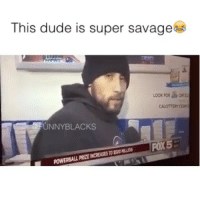 SAVAGE OF 2016😂 @funnyblack.s ➡️ TAG 5 FRIENDS ➡️ TURN ON POST NOTIFICATIONS: This dude is super savage  CALOTTERYCOM  UNNY BLACKS  FOX5  POWERBALL PRZENCREASESTO SAVAGE OF 2016😂 @funnyblack.s ➡️ TAG 5 FRIENDS ➡️ TURN ON POST NOTIFICATIONS