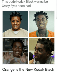 I knew he looked familiar😂😂😂: This dude Kodak Black wanna be  Crazy Eyes sooo bad  Orange is the New Kodak Black I knew he looked familiar😂😂😂