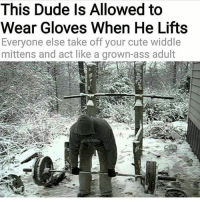 Ass, Cute, and Dude: This Dude ls Allowed to  Wear Gloves When He Lifts  Everyone else take off your cute widdle  mittens and act like a grown-ass adult 🙏🙏 @bodybuilding