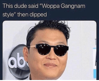 "gangnam: This dude said ""Woppa Gangnam  style"" then dipped"
