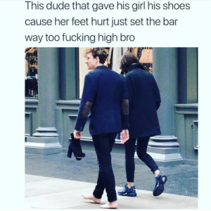 shoes: This dude that gave his girl his shoes  cause her feet hurt just set the bar  way too fucking high bro