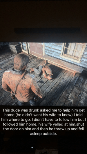 Drunk, Dude, and Help: This dude was drunk asked me to help him get  home (he didn't want his wife to know) told  him where to go. I didn't have to follow him but I  followed him home, his wife yelled at him,shut  the door on him and then he threw up and fell  asleep outside. The people you meet in RDR2