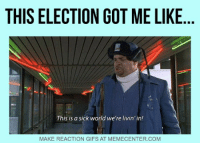 What a mess it's been...: THIS ELECTION GOT ME LIKE  This is a sick world we're livin'in!  MAKE REACTION GIFS AT MEMECENTER.COM What a mess it's been...