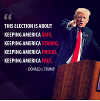 America, Free, and Trump: THIS ELECTION IS ABOUT  KEEPING AMERICA SAFE  KEEPING AMERICA STRONG,  KEEPING AMERICA PROUD,  KEEPING AMERICA FREE  DONALD J. TRUMP It's up to YOU. Vote to keep America safe, strong, proud, and free.
