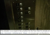 """<p><a href=""""http://memehumor.net/post/173973567153/some-people-just-shouldnt-be-allowed-out"""" class=""""tumblr_blog"""">memehumor</a>:</p>  <blockquote><p>Some people just shouldn't be allowed out</p></blockquote>: This elevator is so stupid it has a button for the floor that I'm already on  Like Comment Unfollow post Share 14 minutes ago via BlackBerry <p><a href=""""http://memehumor.net/post/173973567153/some-people-just-shouldnt-be-allowed-out"""" class=""""tumblr_blog"""">memehumor</a>:</p>  <blockquote><p>Some people just shouldn't be allowed out</p></blockquote>"""