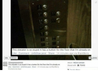 BlackBerry, Dank, and Friends: This elevator is so stupid it has a button for the floor that I'm already on  Like Comment Unfollow post Share 14 minutes ago via BlackBerry  A  Like Comment  Tag photo  Album: Mobile Uploads  This elevator is so stupid it has a button for the fioorthat I'm already on  Shared with:  R Friends  Like Comment Unfallow post Share 14 minutes ago via SlackBerry  Smartphones App