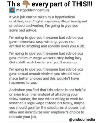 🐐the realest 💯💯💯 WORD PALABRA: This  every part of THIS!!!  21stgoddamncentury  If your job can be taken by a hypothetical  unskilled, non-English-speaking illegal immigrant  or outsourced worker, I'm going to give you  some bad advice  I'm going to give you the same bad advice you  gave millennials: stop whining, you're not  entitled to anything and nobody owes you a job  I'm going to give you the same bad advice you  gave minimum wage workers: stop being lazy  Get a skill. work harder and you'll move up  I'm going to give you the same bad advice you  gave sexual assault victims: you should have  made better choices and this wouldn't have  happened to you  And when you find that this advice is not helpful  or even true, then instead of attacking your  fellow worker, the one who's willing to work for  less than a legal wage to feed his family, maybe  you should go after the structures of power that  allow and incentivize your employer's choice to  relocate your job  @undocumedia 🐐the realest 💯💯💯 WORD PALABRA