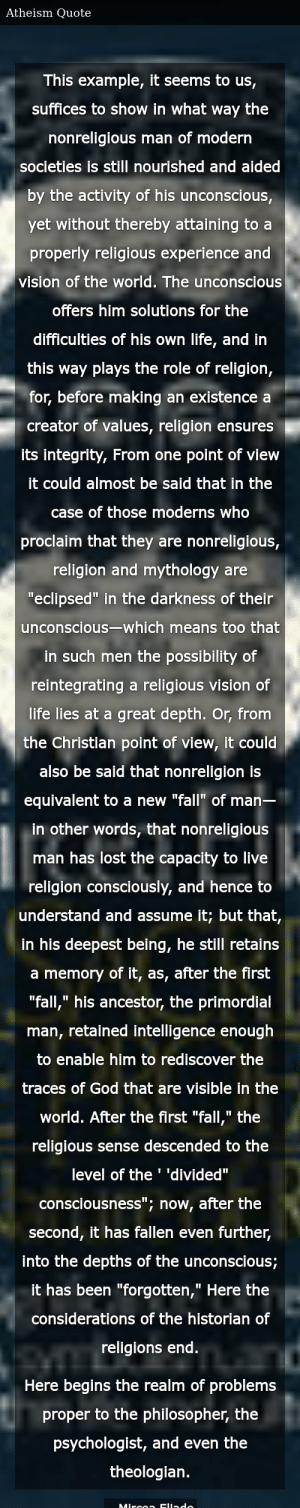 "SIZZLE: This example, it seems to us, suffices to show in what way the nonreligious man of modern societies is still nourished and aided by the activity of his unconscious, yet without thereby attaining to a properly religious experience and vision of the world. The unconscious offers him solutions for the difficulties of his own life, and in this way plays the role of religion, for, before making an existence a creator of values, religion ensures its integrity, From one point of view it could almost be said that in the case of those moderns who proclaim that they are nonreligious, religion and mythology are ""eclipsed"" in the darkness of their unconscious—which means too that in such men the possibility of reintegrating a religious vision of life lies at a great depth. Or, from the Christian point of view, it could also be said that nonreligion is equivalent to a new ""fall"" of man— in other words, that nonreligious man has lost the capacity to live religion consciously, and hence to understand and assume it; but that, in his deepest being, he still retains a memory of it, as, after the first ""fall,"" his ancestor, the primordial man, retained intelligence enough to enable him to rediscover the traces of God that are visible in the world. After the first ""fall,"" the religious sense descended to the level of the ' 'divided"" consciousness""; now, after the second, it has fallen even further, into the depths of the unconscious; it has been ""forgotten,"" Here the considerations of the historian of religions end. Here begins the realm of problems proper to the philosopher, the psychologist, and even the theologian."