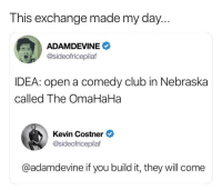 Club, Memes, and Thank You: This exchange made my day  ADAMDEVINE  @sideofricepilaf  IDEA: open a comedy club in Nebraska  called The OmaHaHa  Kevin Costner  @sideofricepilaf  @adamdevine if you build it, they will come Dear @andybovine @kevincostnermodernwest, you win August 2018. Thank you for your service.