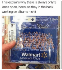 Daquan, Shit, and Walmart: This explains why there is always only 3  lanes open, because they in the back  working on albums n shit  IG: @Daquan  Walmart  Associate Choir If you never built forts in the paper towel section you never lived