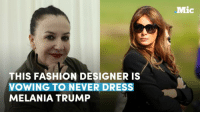 The fashion industry has a history of embracing the first lady — but this designer is vowing to never dress Melania Trump.: THIS FASHION DESIGNER IS  VOWING TO NEVER DRESS  MELANIA TRUMP  Mic The fashion industry has a history of embracing the first lady — but this designer is vowing to never dress Melania Trump.