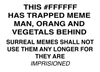 Vegetals: THIS #FFFFFF  HAS TRAPPED MEME  MAN, ORANG AND  VEGETALS BEHIND  SURREAL MEMES SHALL NOT  USE THEM ANY LONGER FOR  THEY ARE  MPRISIONED
