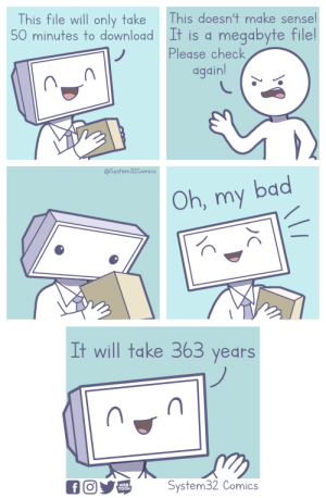 Computer, Comics, and Download: This file will only take This doesn't make sensel  50 minutes to download It is a megabyte filel  Plegse check  dgdin  (n  @System32Comics  Oh, my bacd  It will take 363 years  WEB  TOON  System32 Comics When My Computer Downloads a File [OC]