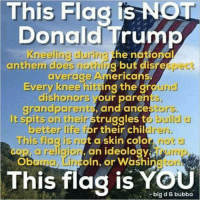 Bubba, Children, and Donald Trump: This Flag is NOT  Donald Trump  neeling durg the ationat  anthem does nothirg but disrespect  average Americans  Every knee hiting the gh  grandparents, and ance  dishonors your pareh  It spits on their struggles to  This flag is not a skin colo  oln, or Washi  build 의  . not  ogton  better Ufo Cor their children  cop arelgonon ideologyrimp  ma nc  This  flag is YOU  big d & bubba
