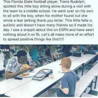 Being Alone, Espn, and Football: This Florida State football player, Travis Rudolph,  spotted this little boy sitting alone during a visit with  the team to a middle school. He went over on his own  to sit with the boy, when his mother found out she  wrote a tear jerking thank you letter. This little fella is  autistic and doesn't have many friends so it made his  day. I saw a snippit about this on ESPN and have seen  nothing about it on fb. Let's all make more of an effort  to spread positive things like this!!!!!  aske