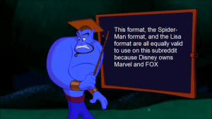 Don't ask me why I edited a screencap from Aladdin into an exploitable; I don't know why either.: This format, the Spider-  Man format, and the Lisa  format are all equally valid  to use on this subreddit  because Disney owns  Marvel and FOX Don't ask me why I edited a screencap from Aladdin into an exploitable; I don't know why either.