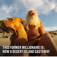 Dank, Money, and Lost: THIS FORMER MILLIONAIRE IS  NOW A DESERT ISLAND CASTAWAY He lost all his money in the stock market and then his wife left him - he's now been living on a desert island for 20 years.  Docastaway - Desert Island Experiences