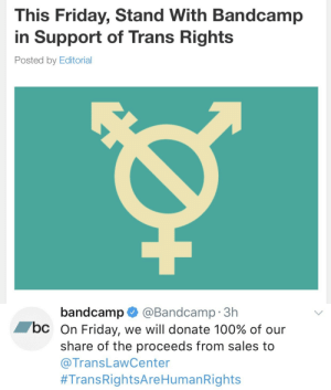 kanaya:  Hey everyone, this Friday (8/4) Bandcamp will be donating 100% of their profit cut to the Transgender Law Center. If you were looking to buy some music, now would be the time!  https://daily.bandcamp.com/2017/07/31/this-friday-stand-with-bandcamp-in-support-of-trans-rights/  In addition, if you're looking for new music, feel free to take a look at my Bandcamp page for artists I've supported. I do not make any money from this link!  http://bandcamp.com/kanaya : This Friday, Stand With Bandcamp  in Support of Trans Rights  Posted by Editorial   bandcamp@Bandcamp 3h  bc On Friday, we will donate 100% of our  share of the proceeds from sales to  @TransLawCenter  #TransRightsAre HumanRights kanaya:  Hey everyone, this Friday (8/4) Bandcamp will be donating 100% of their profit cut to the Transgender Law Center. If you were looking to buy some music, now would be the time!  https://daily.bandcamp.com/2017/07/31/this-friday-stand-with-bandcamp-in-support-of-trans-rights/  In addition, if you're looking for new music, feel free to take a look at my Bandcamp page for artists I've supported. I do not make any money from this link!  http://bandcamp.com/kanaya