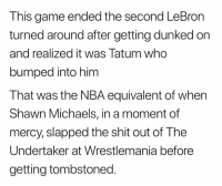 Wrestlemania: This game ended the second LeBron  turned around after getting dunked on  and realized it was Tatum who  bumped into him  That was the NBA equivalent of when  Shawn Michaels, in a moment of  mercy, slapped the shit out of The  Undertaker at Wrestlemania before  getting tombstoned.