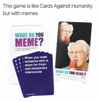 Amazon, Cards Against Humanity, and Meme: This game is like Cards Against Humanity  but with memes  WHAT DO YOU  w When you meet  someone who is  down for froyo  and missionary  WHAT YOU MEME?  Do t intercourse this game actually exists... http://amazon.com/whatdoyoumeme