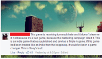 """""""What are your thought on the backlash towards No Man's Sky?"""": This game is receiving too much hate and it doesn't deserve  it, not because it's a bad game, because the marketing campaign killed it. This  is an indie game that was published and sold as a Triple A game. f this game  had been treated like an Indie from the beggining, it would've been a game  changer. This is Sony's fault.  Like Reply 45  Yesterday at 9:20pm Edited """"What are your thought on the backlash towards No Man's Sky?"""""""