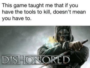 What games taught you something you didnt know?: This game taught me that if you  have the tools to kill, doesn't mean  you have to.  DISHONORED What games taught you something you didnt know?