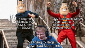 """* Internet piracy TRAUMA *: This game  will make you  CUM 37 times  -in 1 SECOND""""  """"My husband is DEAD  I don't want a  relationshipl just  want to FUCK""""  Me trying to illegally  download Megamind * Internet piracy TRAUMA *"""