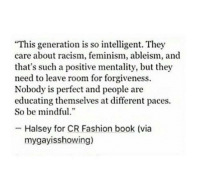 "Fashionableness: ""This generation is so intelligent. They  care about racism, feminism, ableism, and  that's such a positive mentality, but they  need to leave room for forgiveness.  Nobody is perfect and people are  educating themselves at different paces.  So be mindful  .""  Halsey for CR Fashion book (via  mygayisshowing)"
