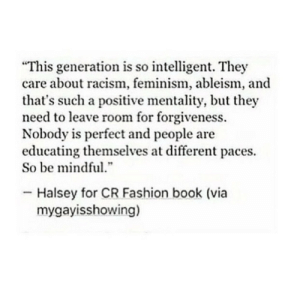 "Fashion, Feminism, and Racism: ""This generation is so intelligent. They  care about racism, feminism, ableism, and  that's such a positive mentality, but they  need to leave room for forgiveness.  Nobody is perfect and people are  educating themselves at different paces.  So be mindful  .""  Halsey for CR Fashion book (via  mygayisshowing)"