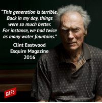 """Wow! In just three sentences, Clint Eastwood absolutely destroys this generation.: """"This generation is terrible.  Back in my day, things  were so much better.  For instance, we had twice  as many water fountains.""""  Clint Eastwood  Esquire Magazine  2016  CAFE Wow! In just three sentences, Clint Eastwood absolutely destroys this generation."""